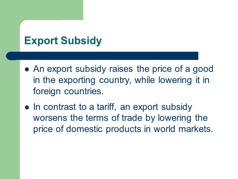 Export Subsidy An export subsidy raises the price of a good in the exporting country, while lowering it in foreign countries.
