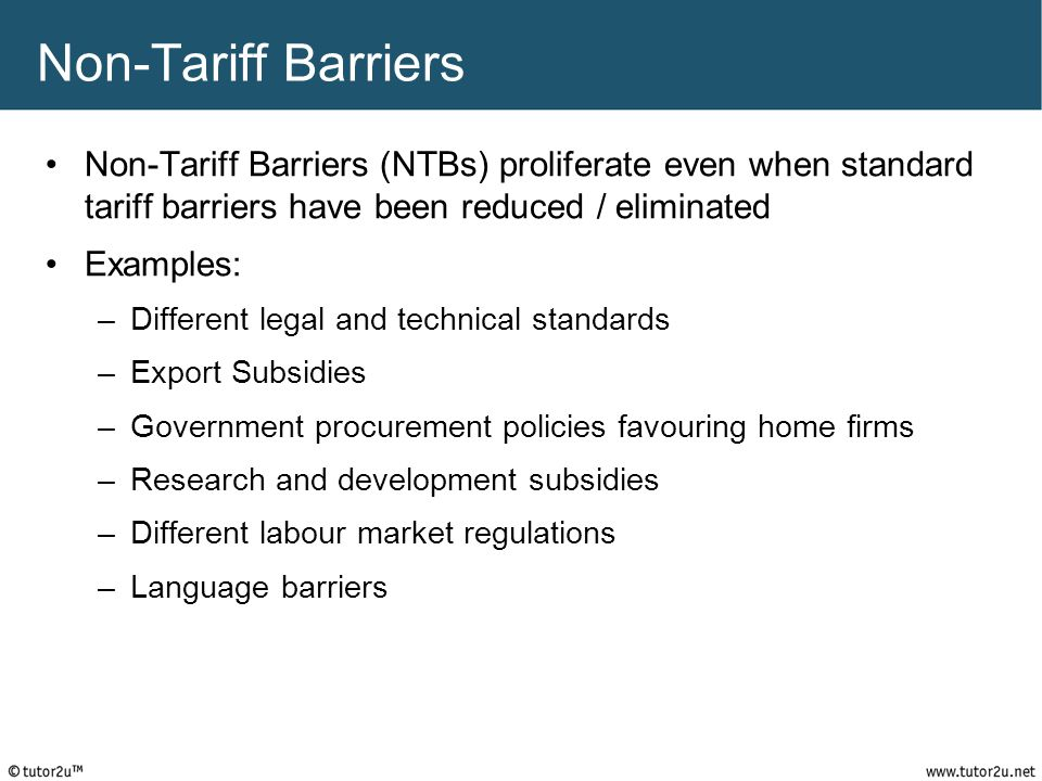 Non-Tariff Barriers Non-Tariff Barriers (NTBs) proliferate even when standard tariff barriers have been reduced / eliminated.