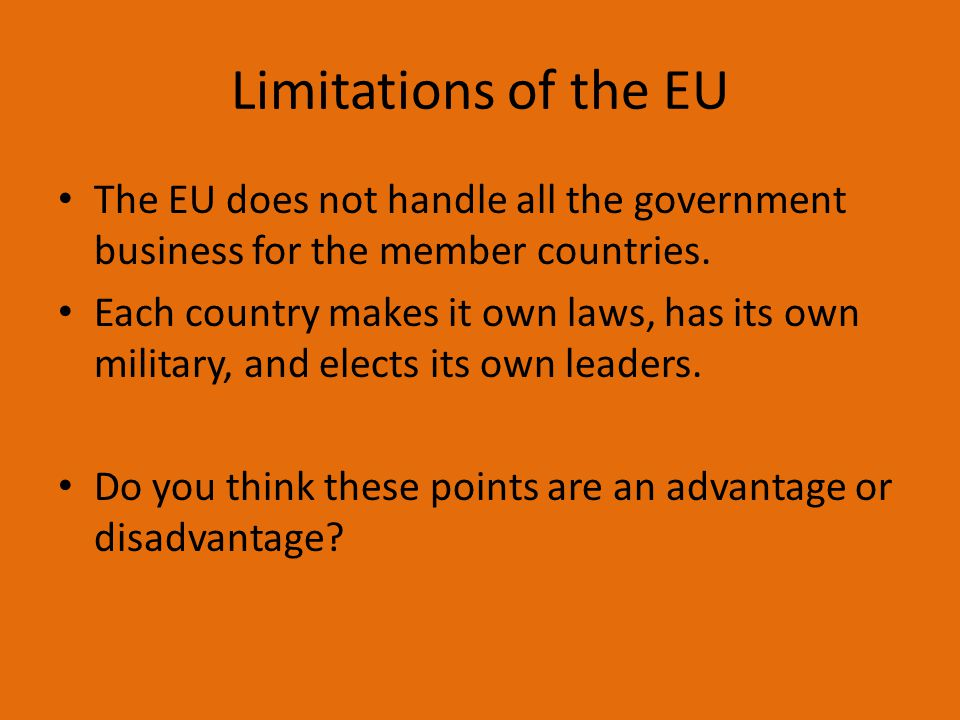 Limitations of the EU The EU does not handle all the government business for the member countries.