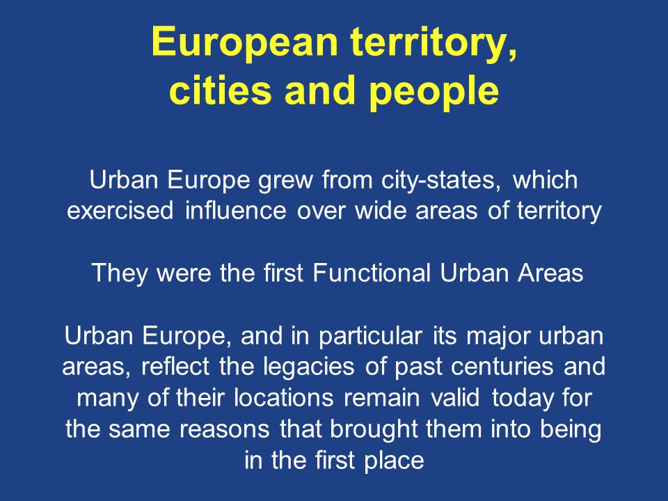 European territory, cities and people Urban Europe grew from city-states, which exercised influence over wide areas of territory They were the first Functional Urban Areas Urban Europe, and in particular its major urban areas, reflect the legacies of past centuries and many of their locations remain valid today for the same reasons that brought them into being in the first place