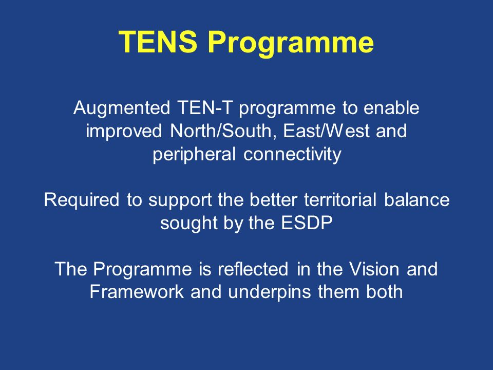 TENS Programme Augmented TEN-T programme to enable improved North/South, East/West and peripheral connectivity Required to support the better territorial balance sought by the ESDP The Programme is reflected in the Vision and Framework and underpins them both