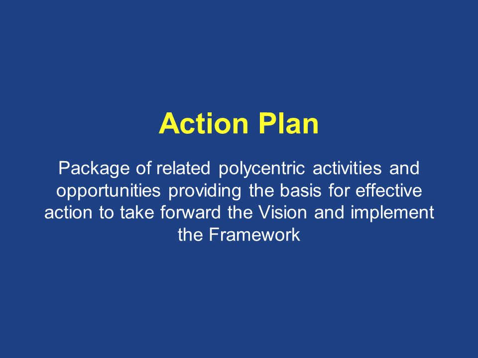 Action Plan Package of related polycentric activities and opportunities providing the basis for effective action to take forward the Vision and implement the Framework