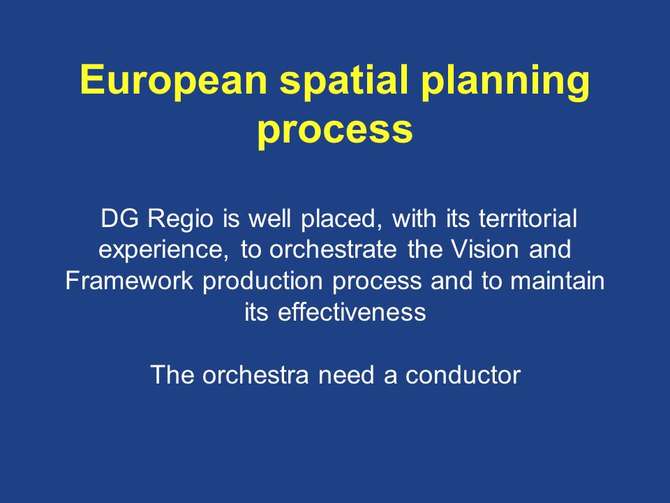 European spatial planning process DG Regio is well placed, with its territorial experience, to orchestrate the Vision and Framework production process and to maintain its effectiveness The orchestra need a conductor