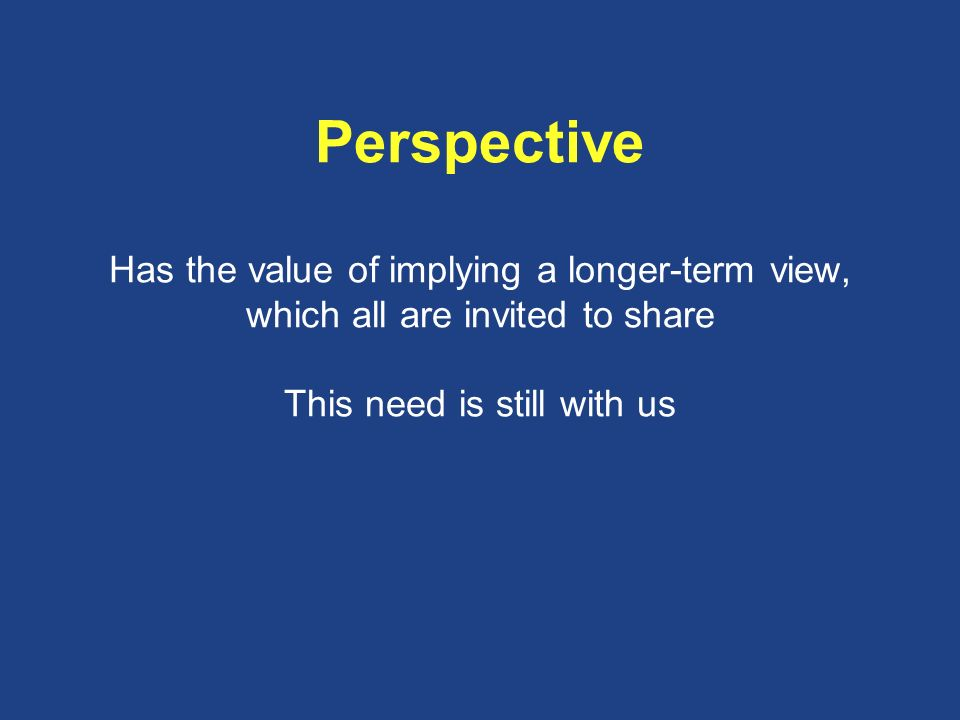 Perspective Has the value of implying a longer-term view, which all are invited to share This need is still with us