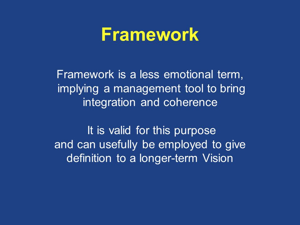 Framework Framework is a less emotional term, implying a management tool to bring integration and coherence It is valid for this purpose and can usefully be employed to give definition to a longer-term Vision
