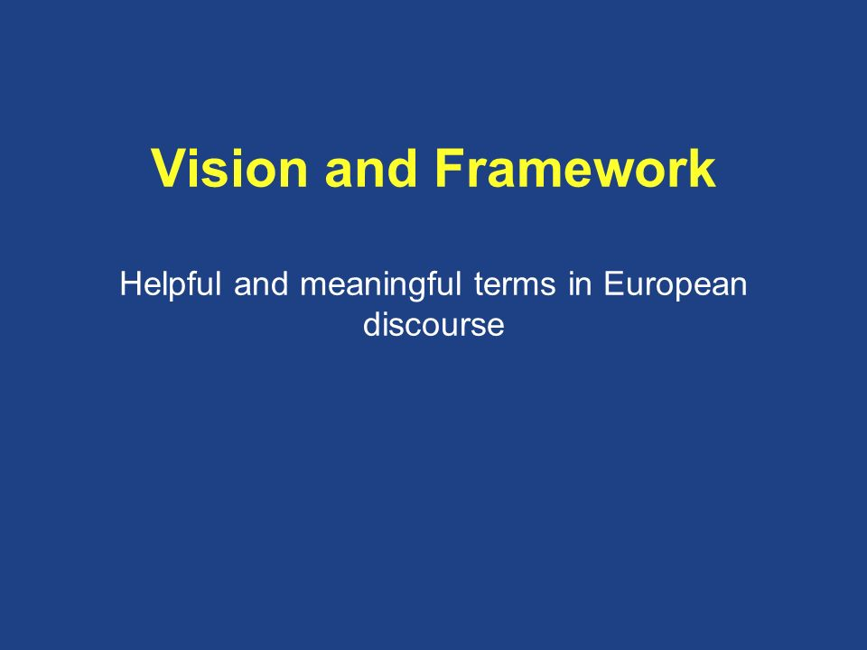 Vision and Framework Helpful and meaningful terms in European discourse
