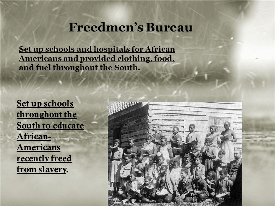 Freedmen's Bureau Set up schools and hospitals for African Americans and provided clothing, food, and fuel throughout the South.