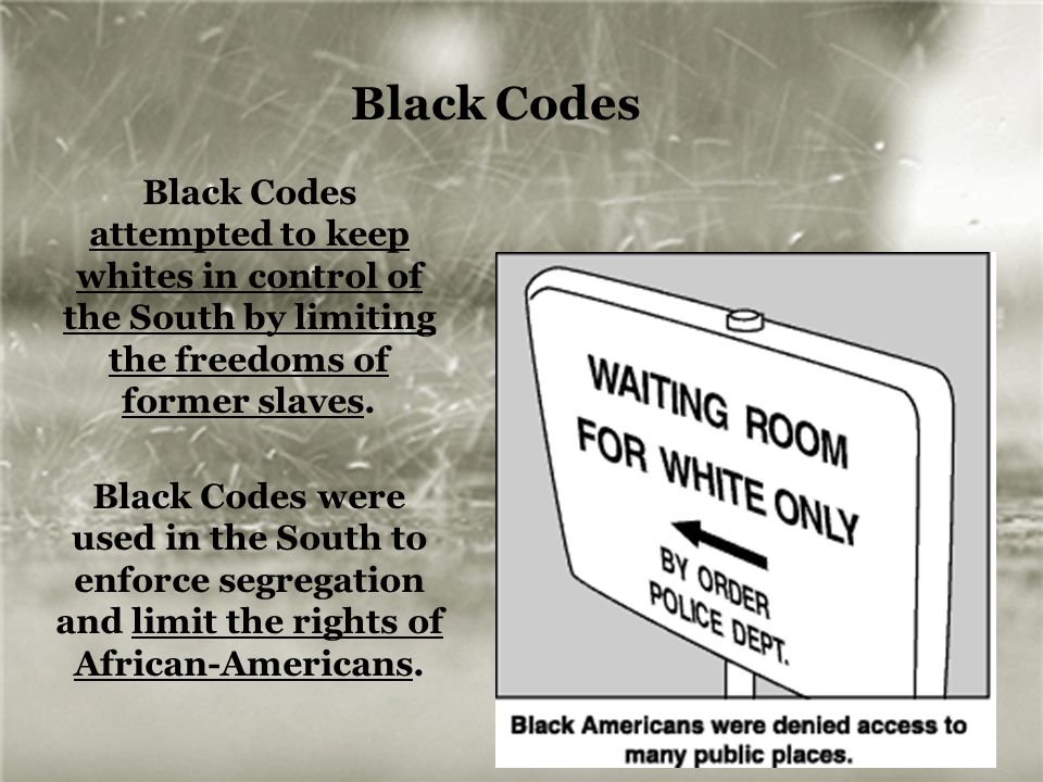 Black Codes Black Codes attempted to keep whites in control of the South by limiting the freedoms of former slaves.