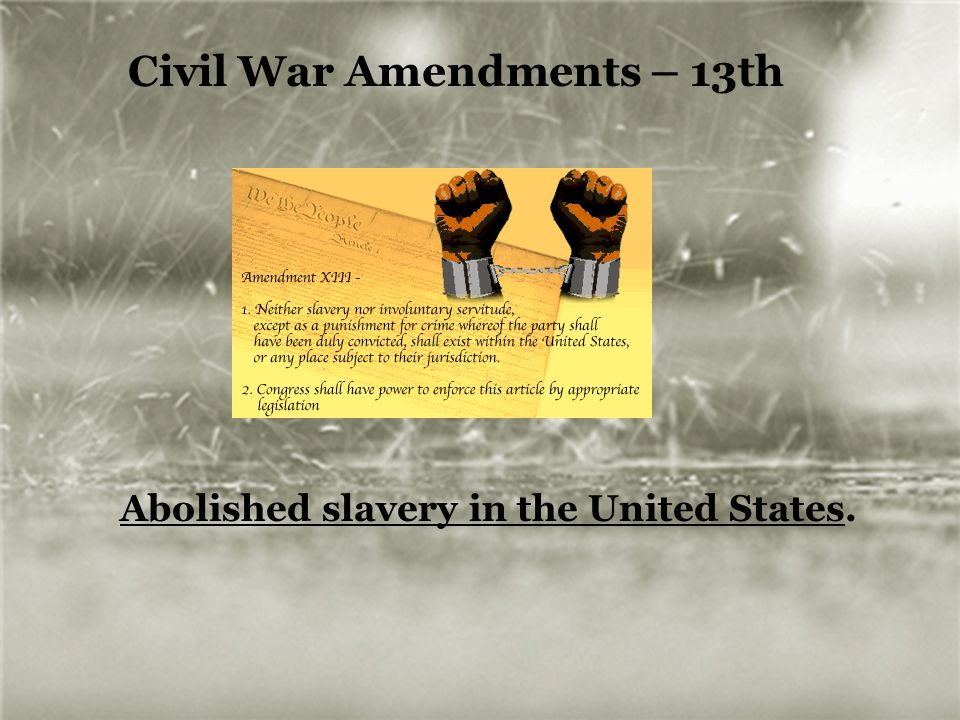 Civil War Amendments – 13th Abolished slavery in the United States.