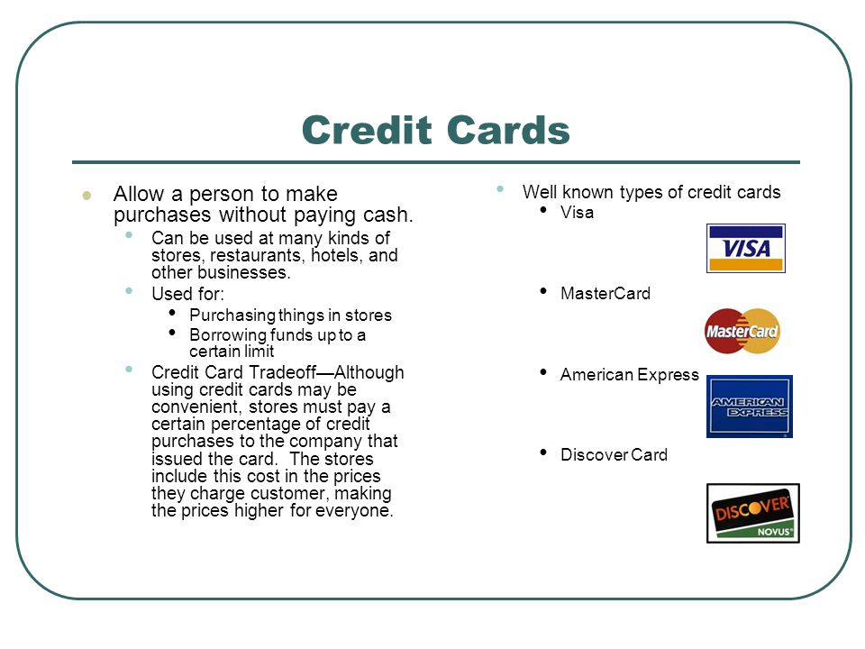 Credit Cards Allow a person to make purchases without paying cash.