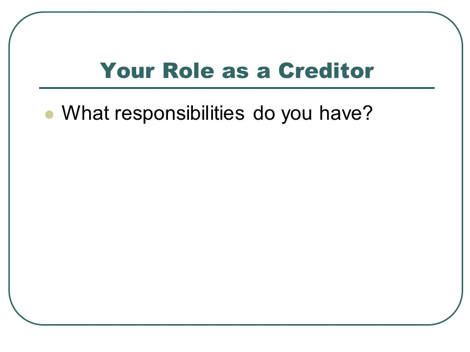 Your Role as a Creditor What responsibilities do you have