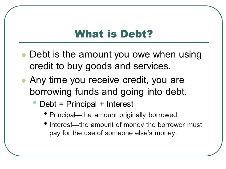 What is Debt Debt is the amount you owe when using credit to buy goods and services.