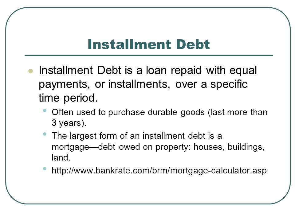 Installment Debt Installment Debt is a loan repaid with equal payments, or installments, over a specific time period.