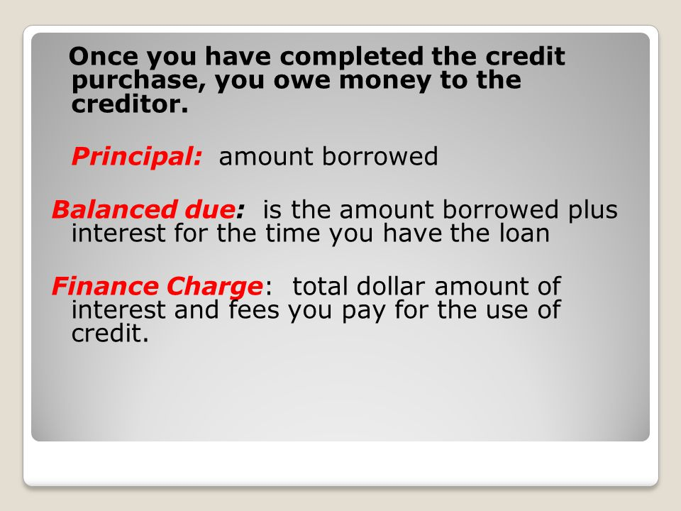 Once you have completed the credit purchase, you owe money to the creditor.