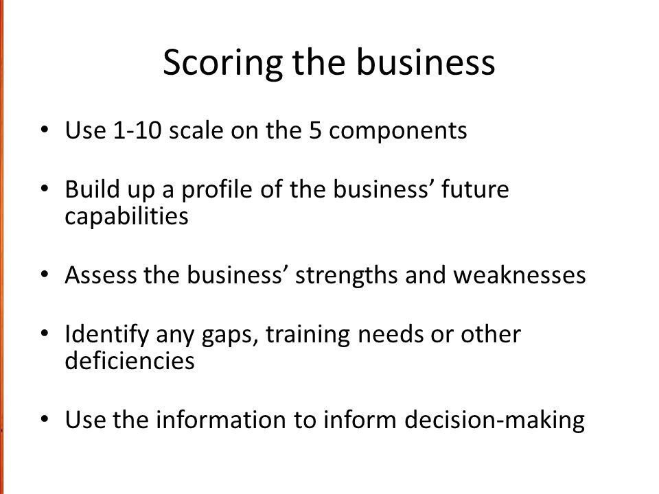 Scoring the business Use 1-10 scale on the 5 components