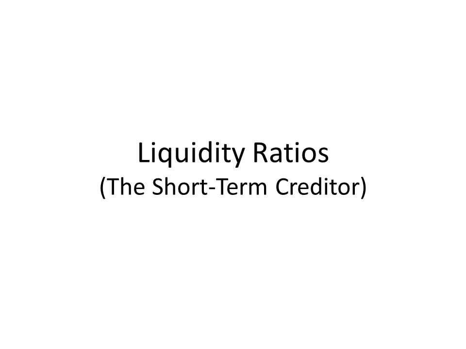 Liquidity Ratios (The Short-Term Creditor)