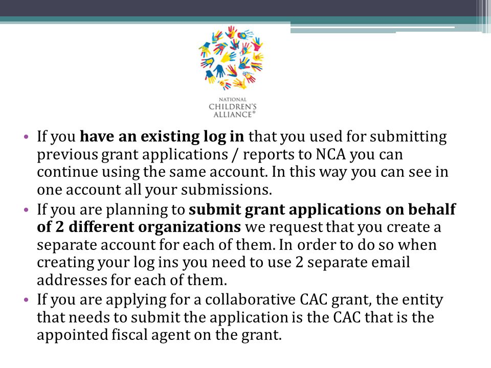 If you have an existing log in that you used for submitting previous grant applications / reports to NCA you can continue using the same account. In this way you can see in one account all your submissions.