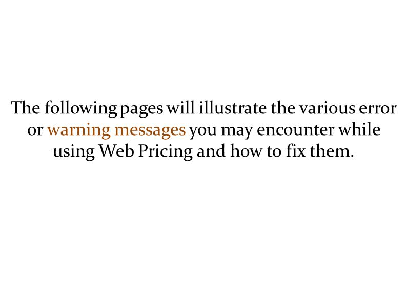 The following pages will illustrate the various error or warning messages you may encounter while using Web Pricing and how to fix them.