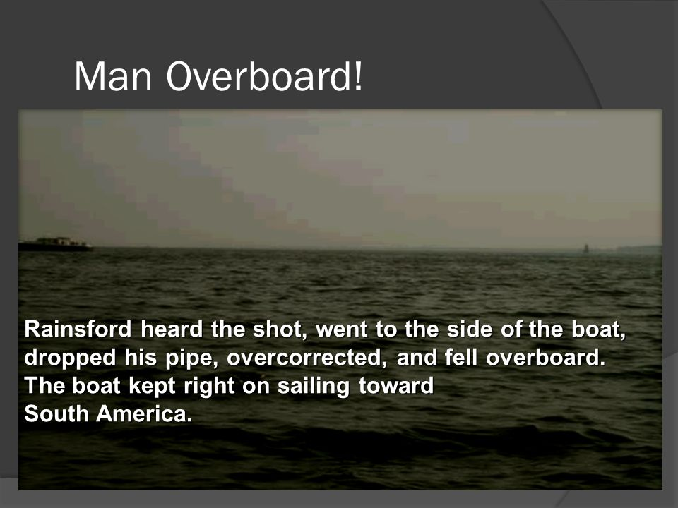 Man Overboard! Rainsford heard the shot, went to the side of the boat, dropped his pipe, overcorrected, and fell overboard.