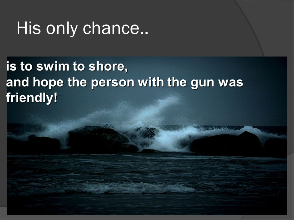 His only chance.. is to swim to shore,