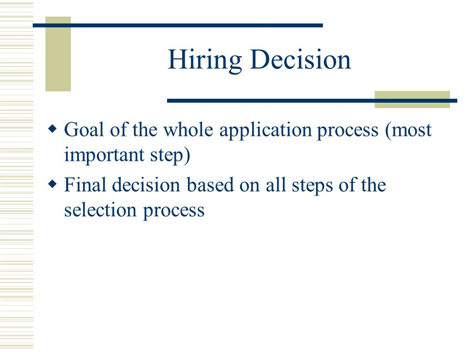 Hiring Decision Goal of the whole application process (most important step) Final decision based on all steps of the selection process.