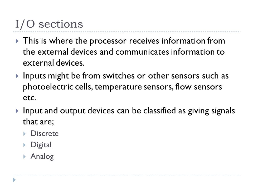 I/O sections This is where the processor receives information from the external devices and communicates information to external devices.