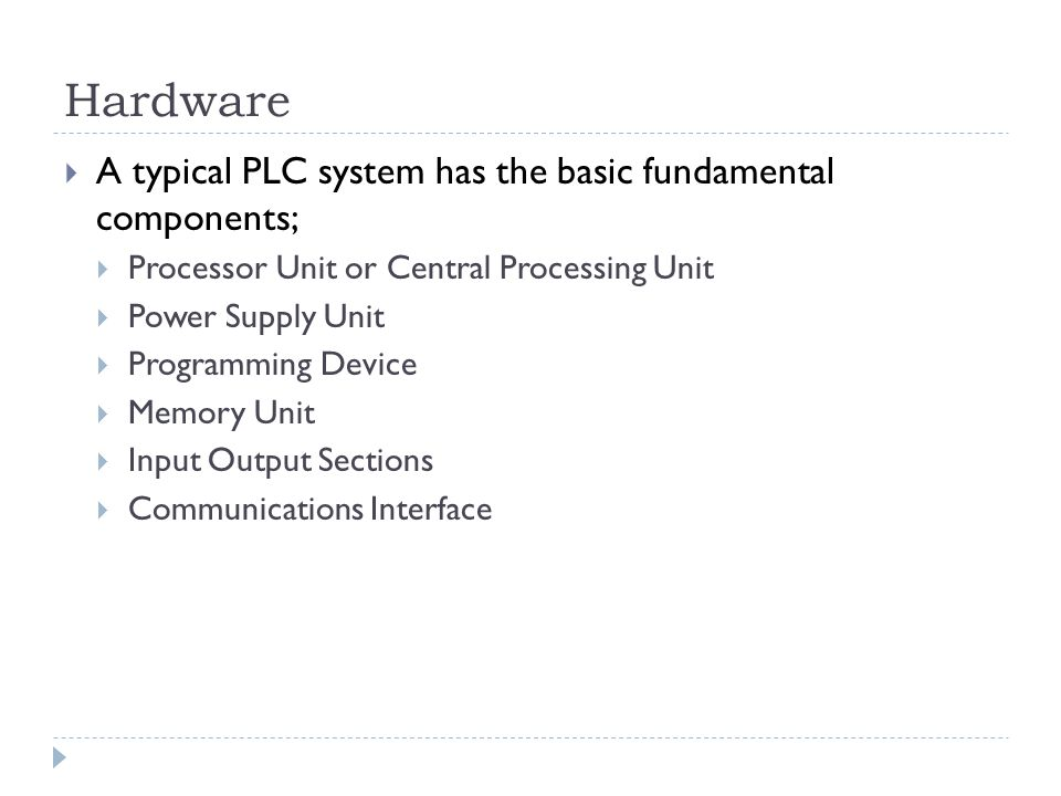 Hardware A typical PLC system has the basic fundamental components;