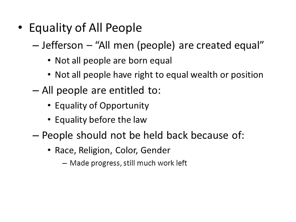 Equality of All People Jefferson – All men (people) are created equal Not all people are born equal.