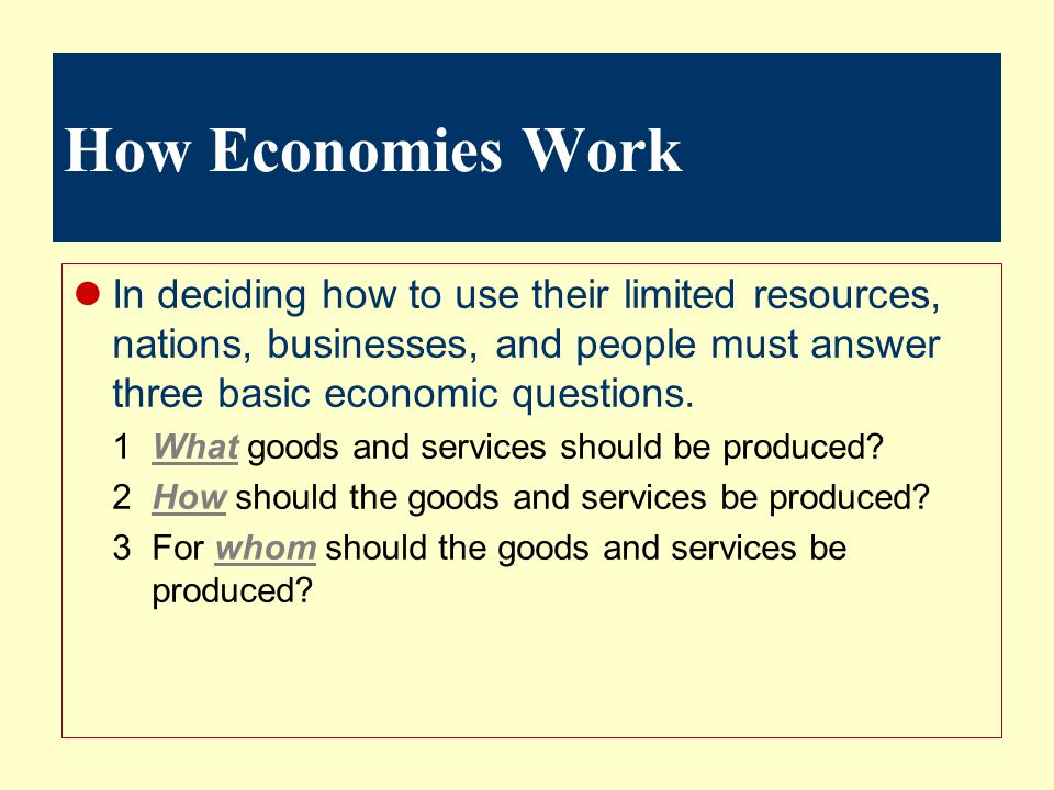 How Economies Work In deciding how to use their limited resources, nations, businesses, and people must answer three basic economic questions.