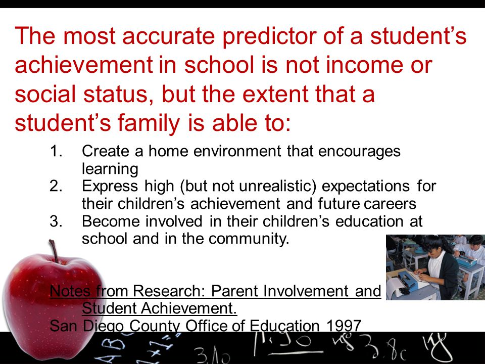 The most accurate predictor of a student's achievement in school is not income or social status, but the extent that a student's family is able to: