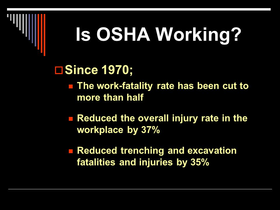 Is OSHA Working Since 1970; The work-fatality rate has been cut to more than half. Reduced the overall injury rate in the workplace by 37%