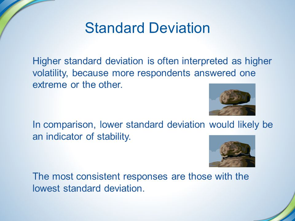 Standard Deviation Higher standard deviation is often interpreted as higher volatility, because more respondents answered one extreme or the other.