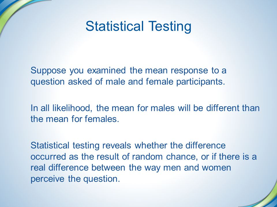 Statistical Testing Suppose you examined the mean response to a question asked of male and female participants.