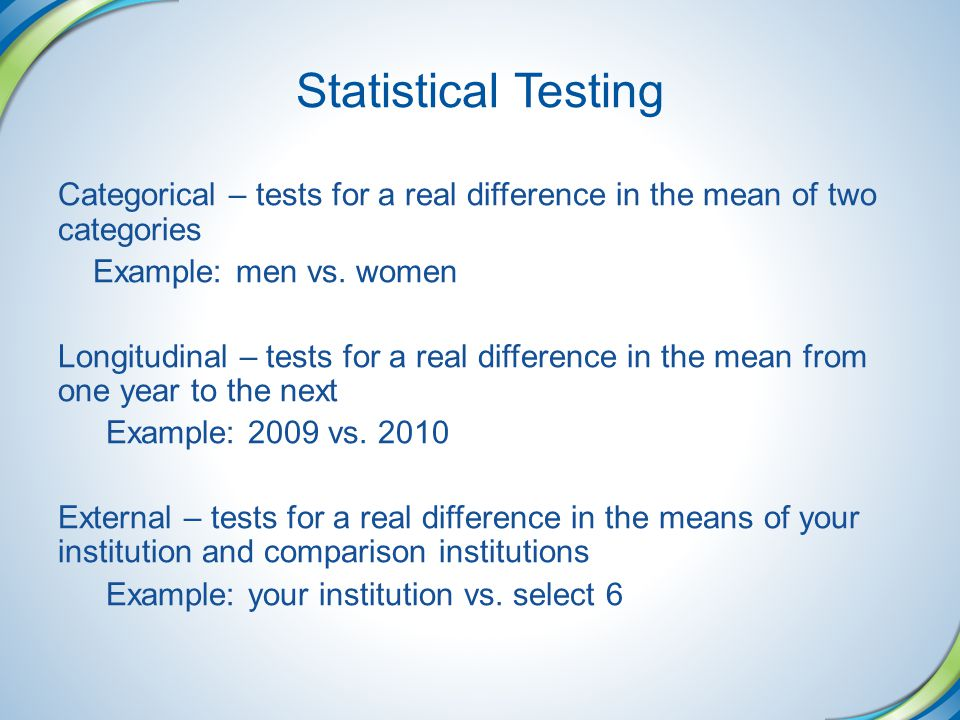 Statistical Testing Categorical – tests for a real difference in the mean of two categories. Example: men vs. women.