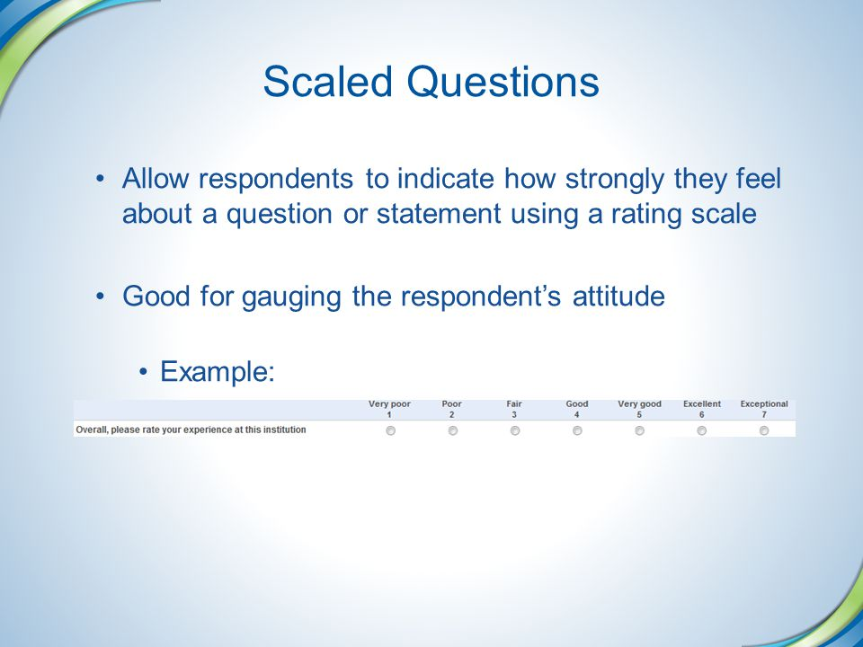 Scaled Questions Allow respondents to indicate how strongly they feel about a question or statement using a rating scale.