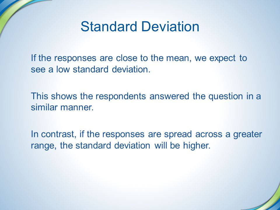 Standard Deviation If the responses are close to the mean, we expect to see a low standard deviation.