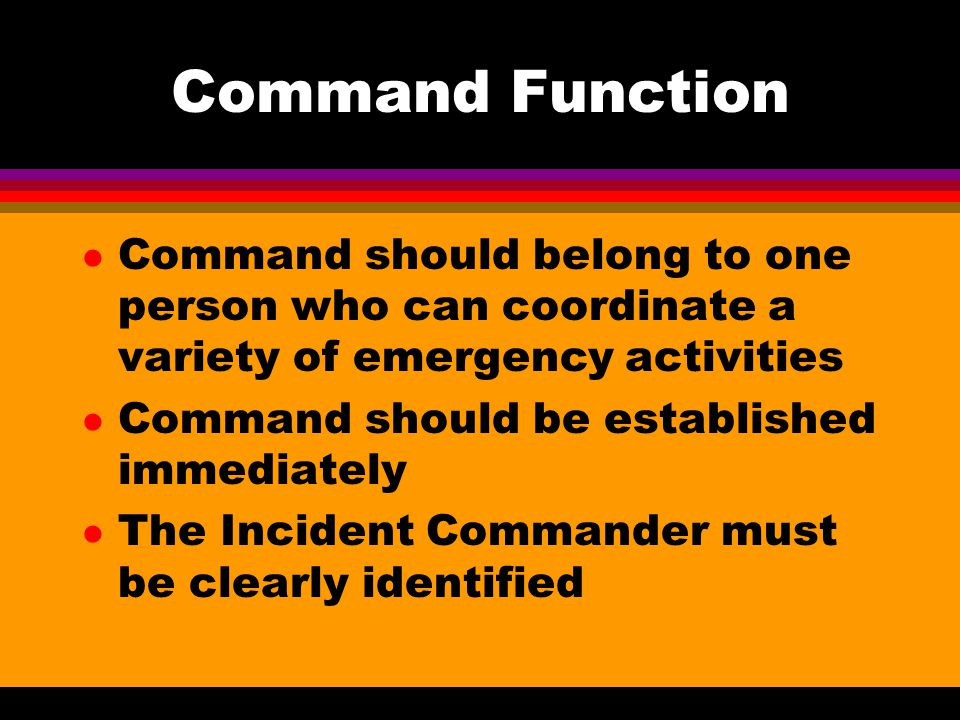 Command Function Command should belong to one person who can coordinate a variety of emergency activities.