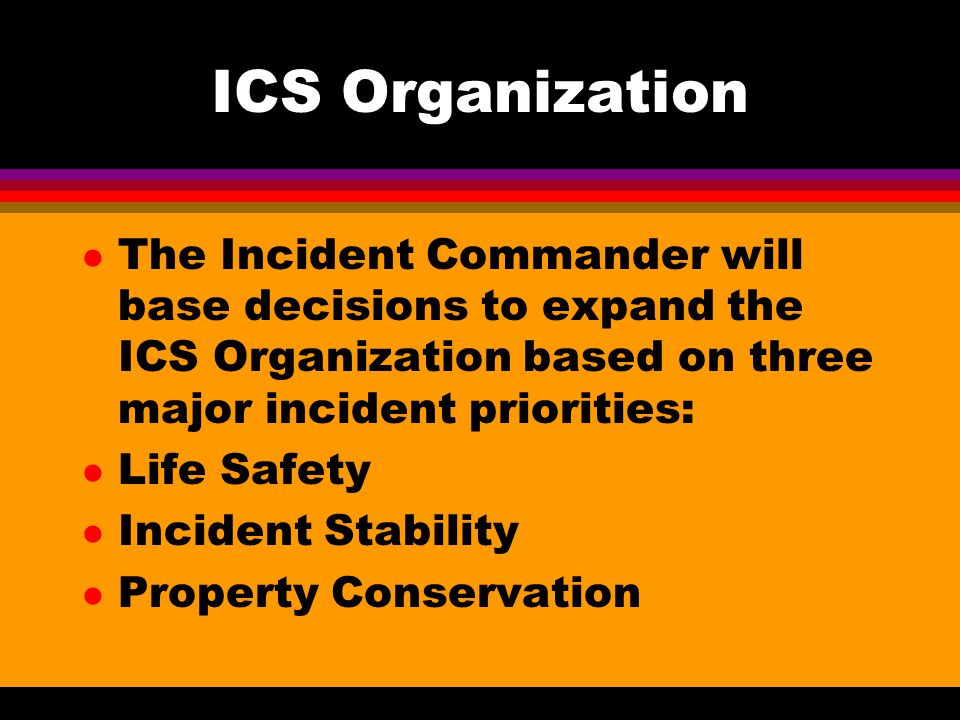 ICS Organization The Incident Commander will base decisions to expand the ICS Organization based on three major incident priorities: