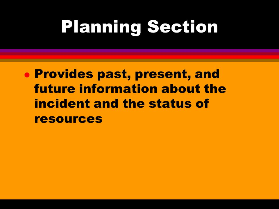 Planning Section Provides past, present, and future information about the incident and the status of resources.