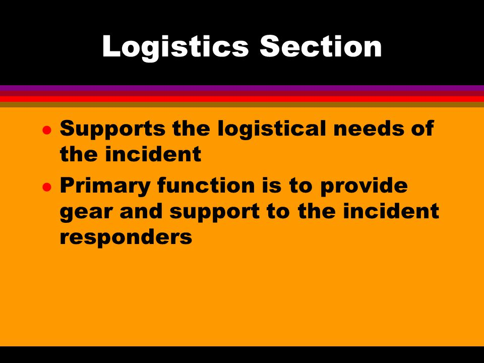 Logistics Section Supports the logistical needs of the incident