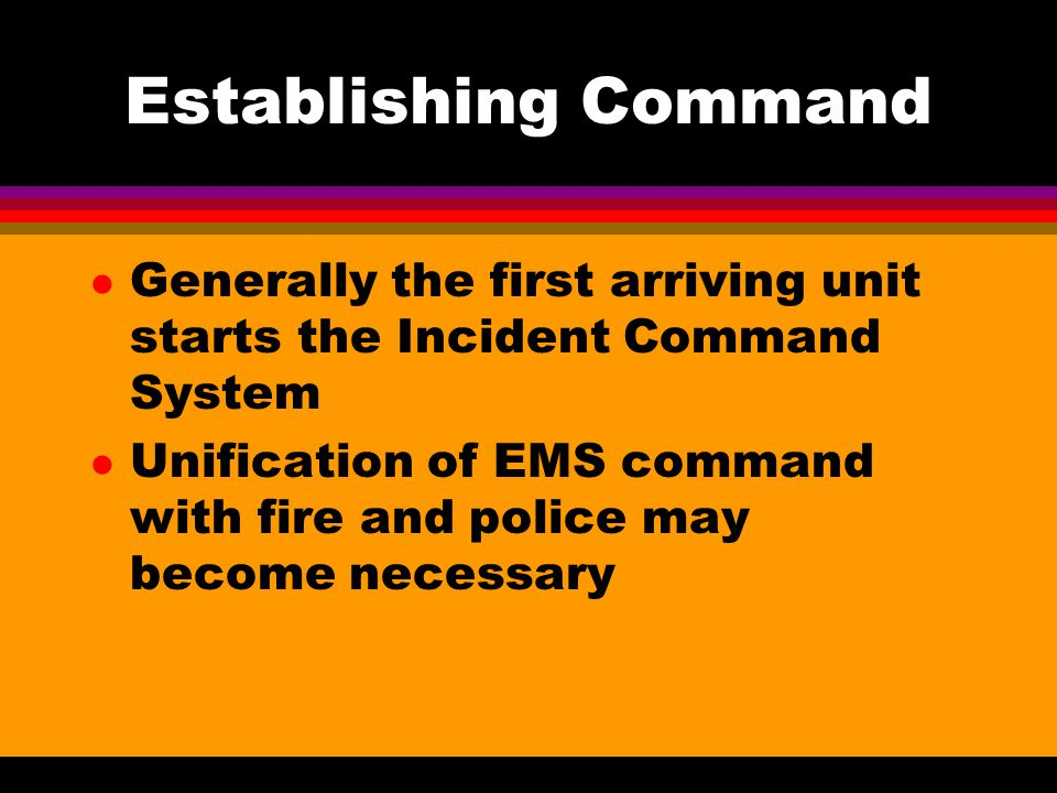 Establishing Command Generally the first arriving unit starts the Incident Command System.