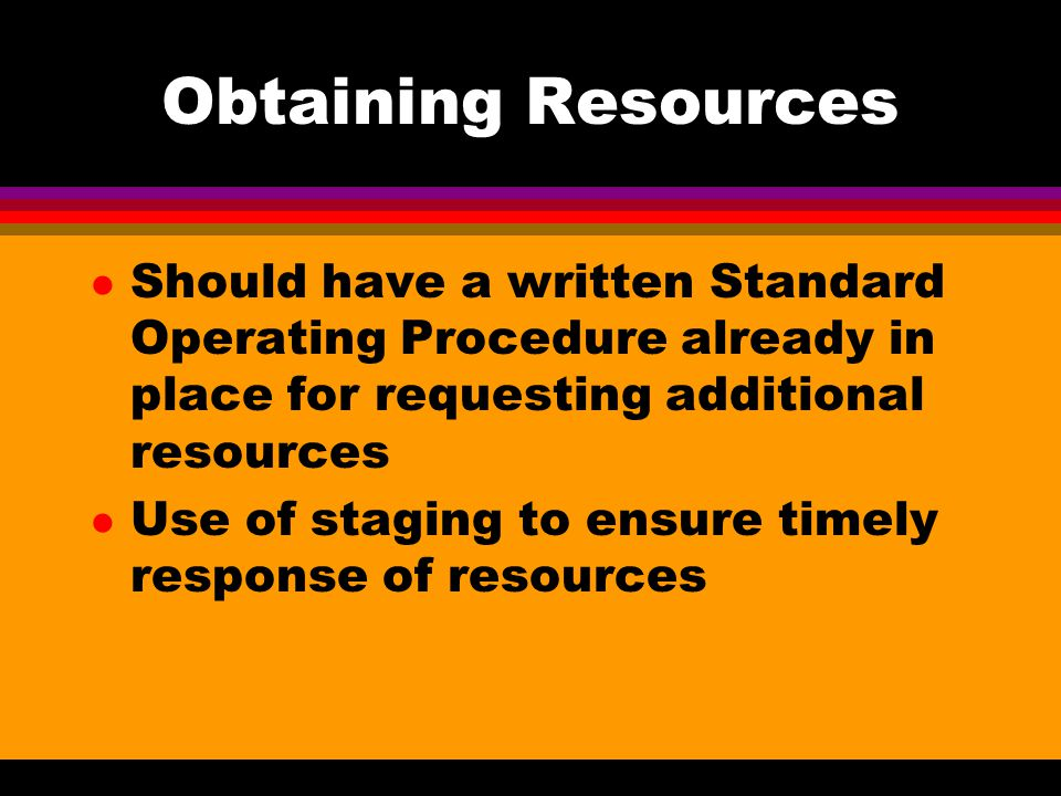 Obtaining Resources Should have a written Standard Operating Procedure already in place for requesting additional resources.