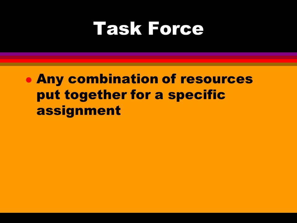 Task Force Any combination of resources put together for a specific assignment