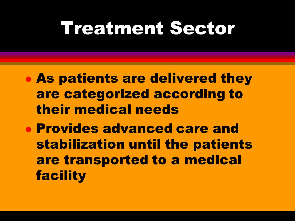 Treatment Sector As patients are delivered they are categorized according to their medical needs.