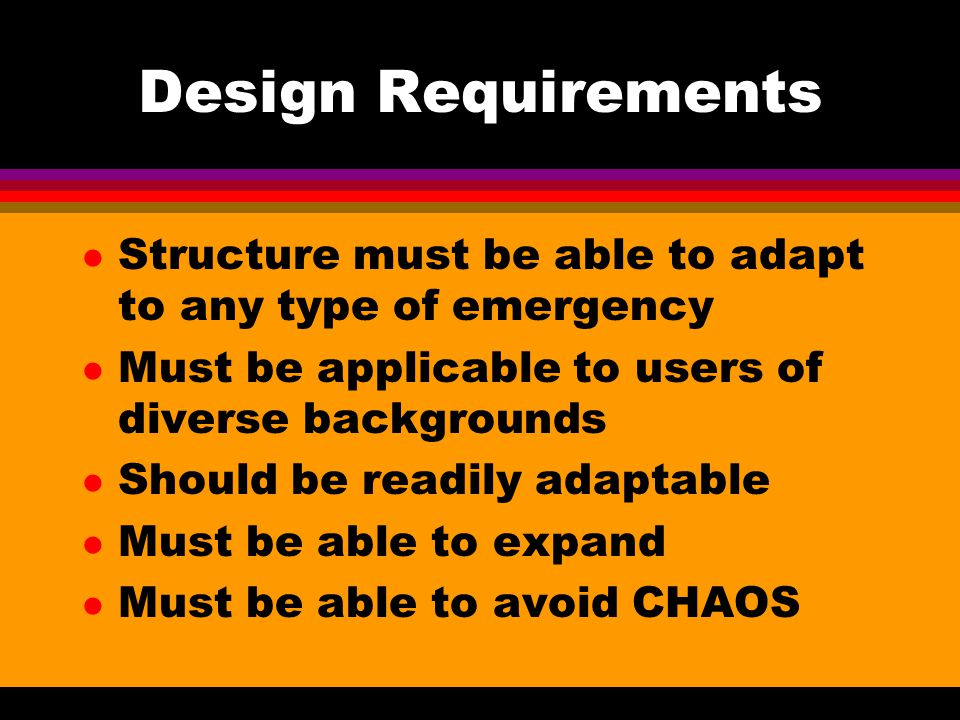 Design Requirements Structure must be able to adapt to any type of emergency. Must be applicable to users of diverse backgrounds.