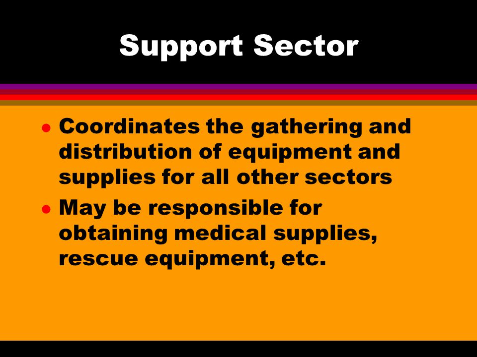 Support Sector Coordinates the gathering and distribution of equipment and supplies for all other sectors.