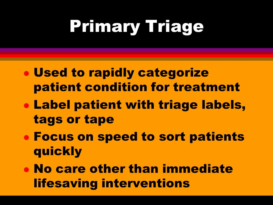 Primary Triage Used to rapidly categorize patient condition for treatment. Label patient with triage labels, tags or tape.