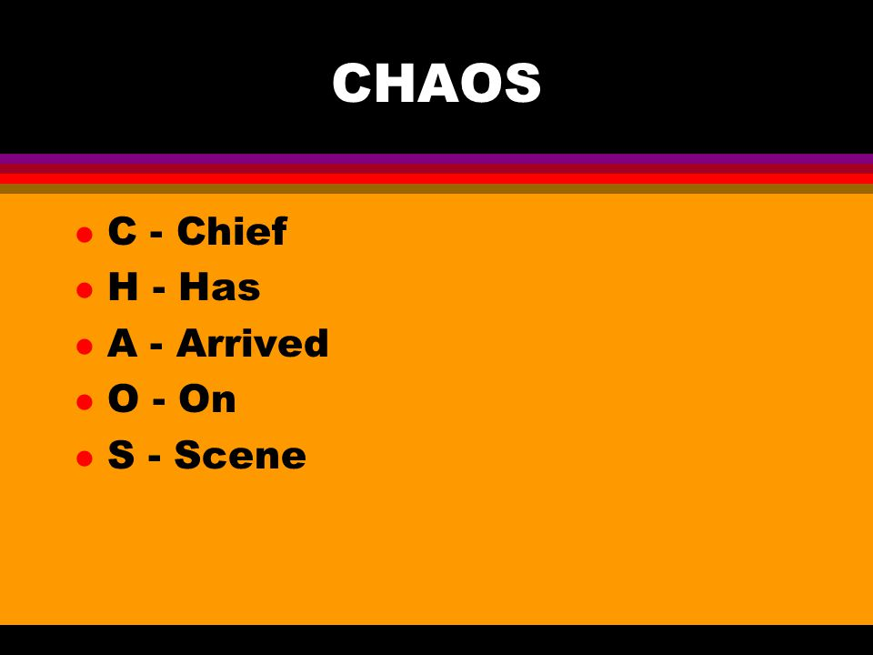 CHAOS C - Chief H - Has A - Arrived O - On S - Scene