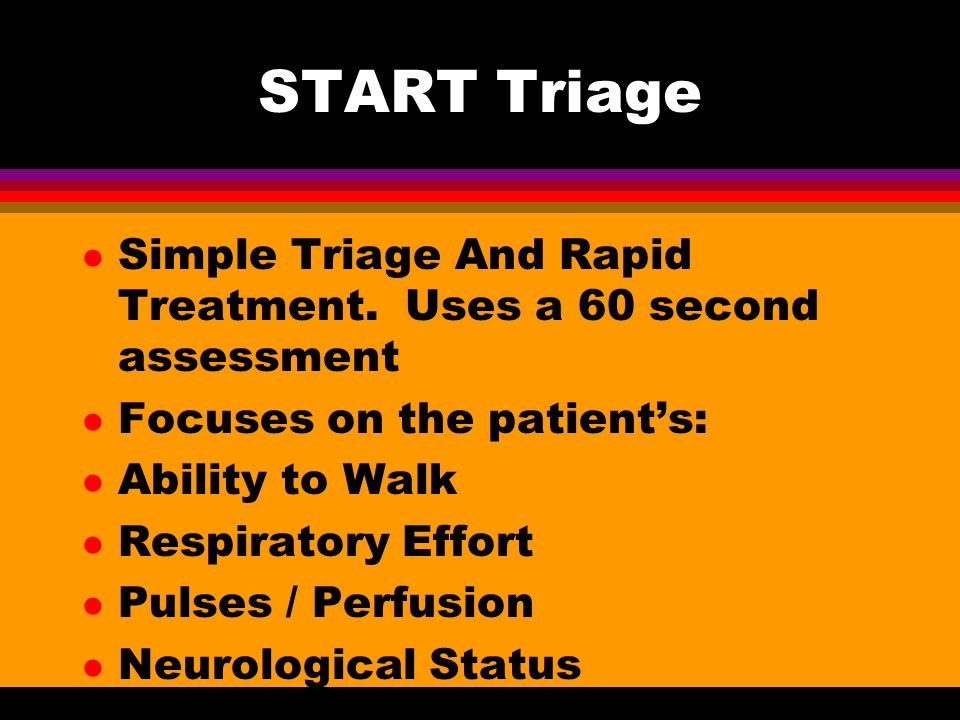 START Triage Simple Triage And Rapid Treatment. Uses a 60 second assessment. Focuses on the patient's: