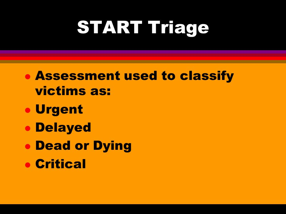 START Triage Assessment used to classify victims as: Urgent Delayed